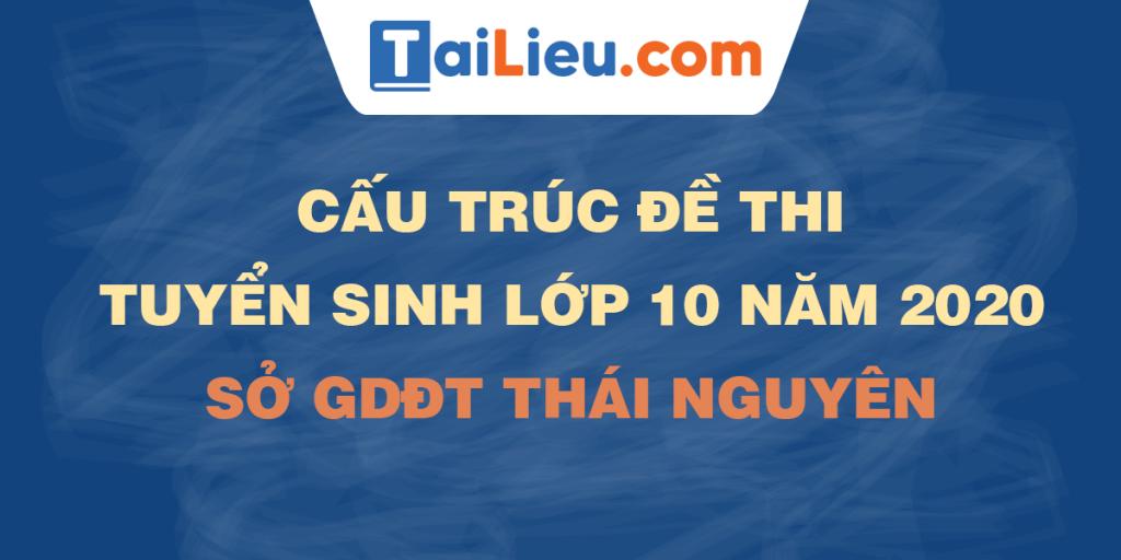cau-truc-de-thi-tuyen-sinh-lop-10-2020-so-gddt-thai-nguyen.png