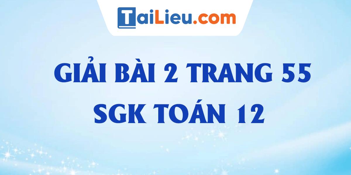 giai-chi-tiet-bai-2-trang-55-sgk-toan-12.png