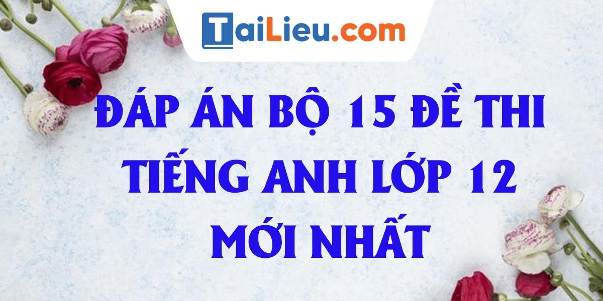 dap-an-bo-15-de-thi-tieng-anh-lop-12-2020-file-DOC.png
