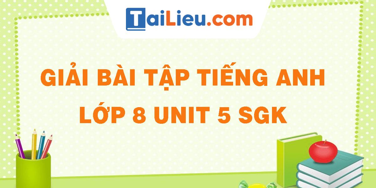 giai-bai-tap-tieng-anh-lop-8-unit-5-sgk.png