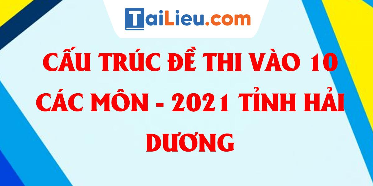 cau-truc-de-thi-tuyen-sinh-cac-mon-lop-10-thpt-cong-lap-2021-hai-duong.png