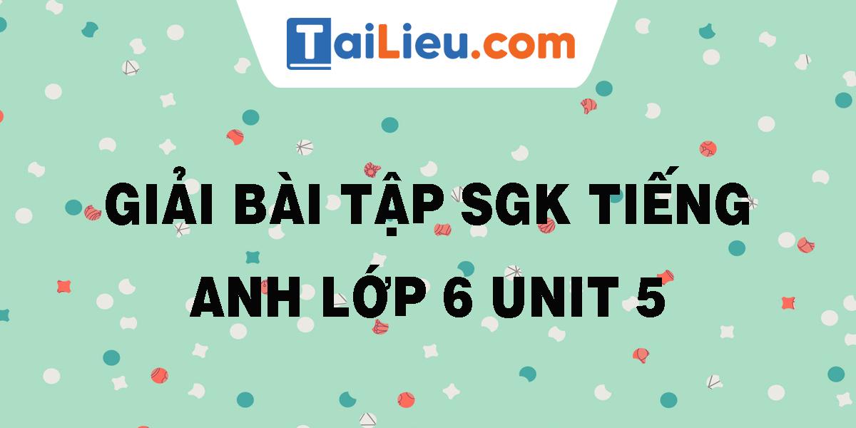 giai-bai-tap-sgk-tieng-anh-lop-6-unit-5.png