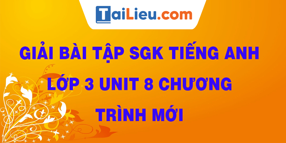giai-bai-tap-sgk-tieng-anh-lop-3-unit-8-chuong-trinh-moi.png