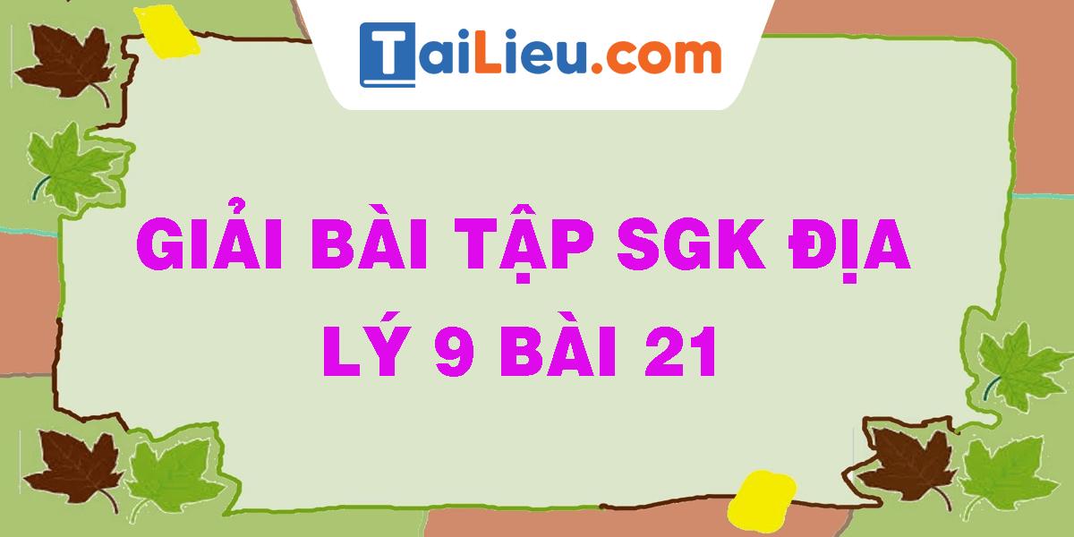 giai-bai-tap-sgk-dia-ly-9-bai-21.png