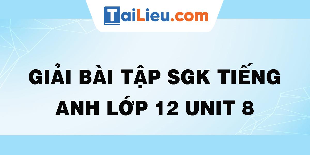 giai-bai-tap-sgk-tieng-anh-lop-12-unit-8.png