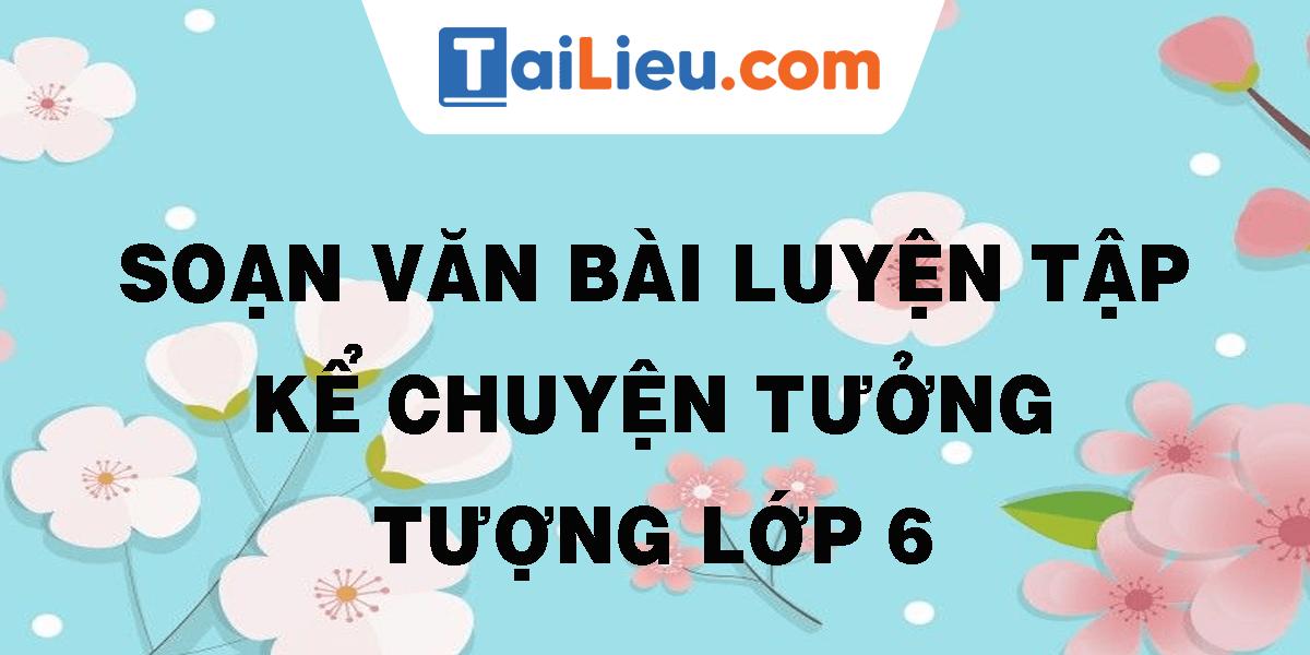 soan-van-bai-luyen-tap-ke-chuyen-tuong-tuong-lop-6.png