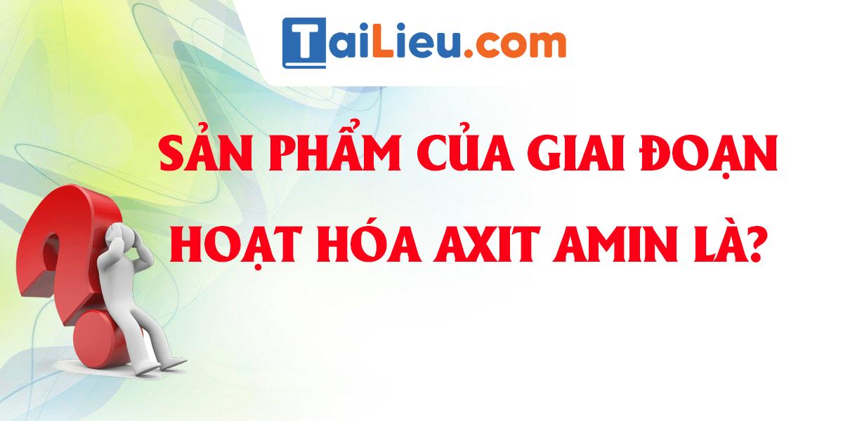 san-pham-cua-giai-doan-hoat-hoa-axit-amin-la.png