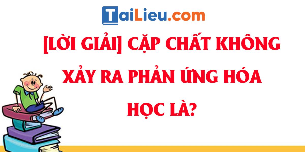 cap-chat-khong-xay-ra-phan-ung-hoa-hoc-la.png