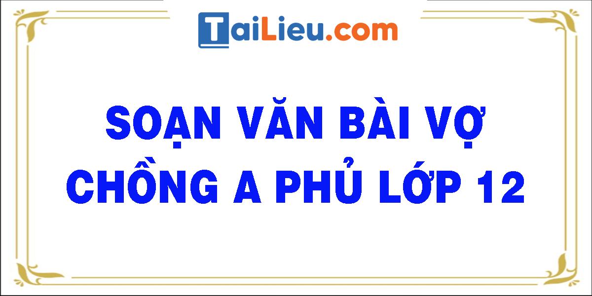 soan-van-bai-vo-chong-a-phu-lop-12.png
