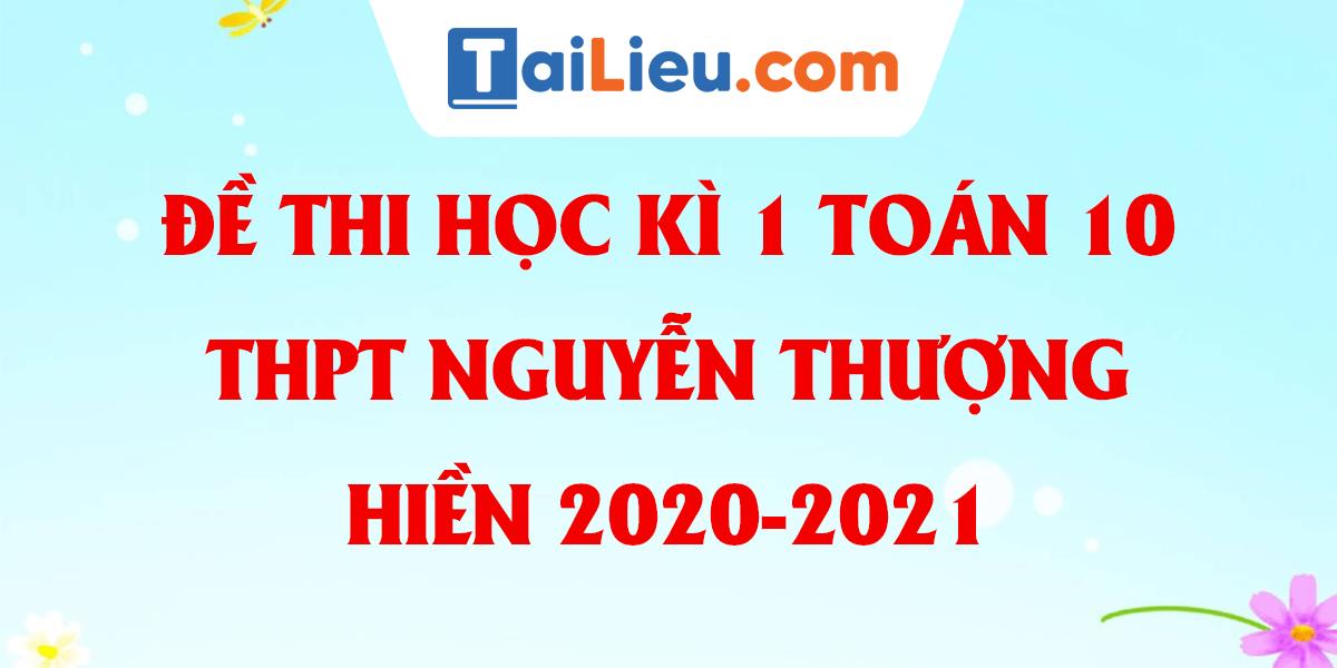 de-thi-hoc-ki-1-toan-10-thpt-nguyen-thuong-hien-2020-2021.png