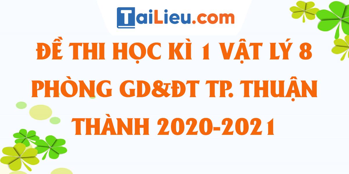 de-thi-vat-ly-8-hoc-ki-1-phong-gddt-thanh-pho-thuan-an-2020-2021.png