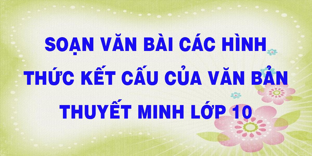 soan-van-bai-cac-hinh-thuc-ket-cau-cua-van-ban-thuyet-minh-lop-10.png