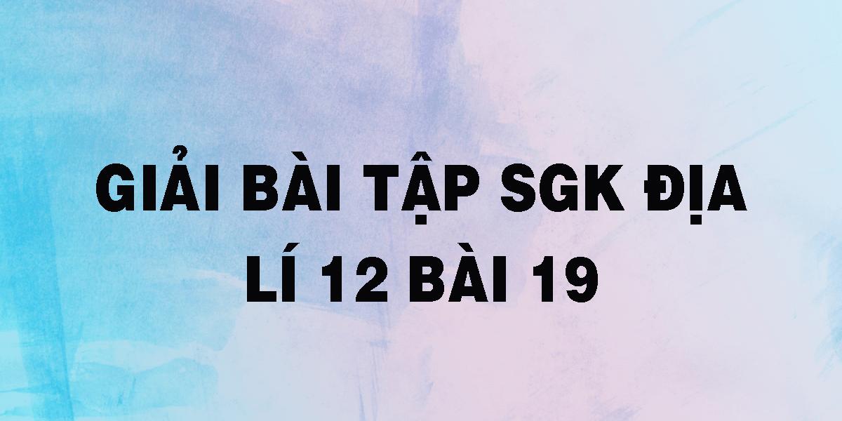 giai-bai-tap-sgk-dia-li-12-bai-19.png