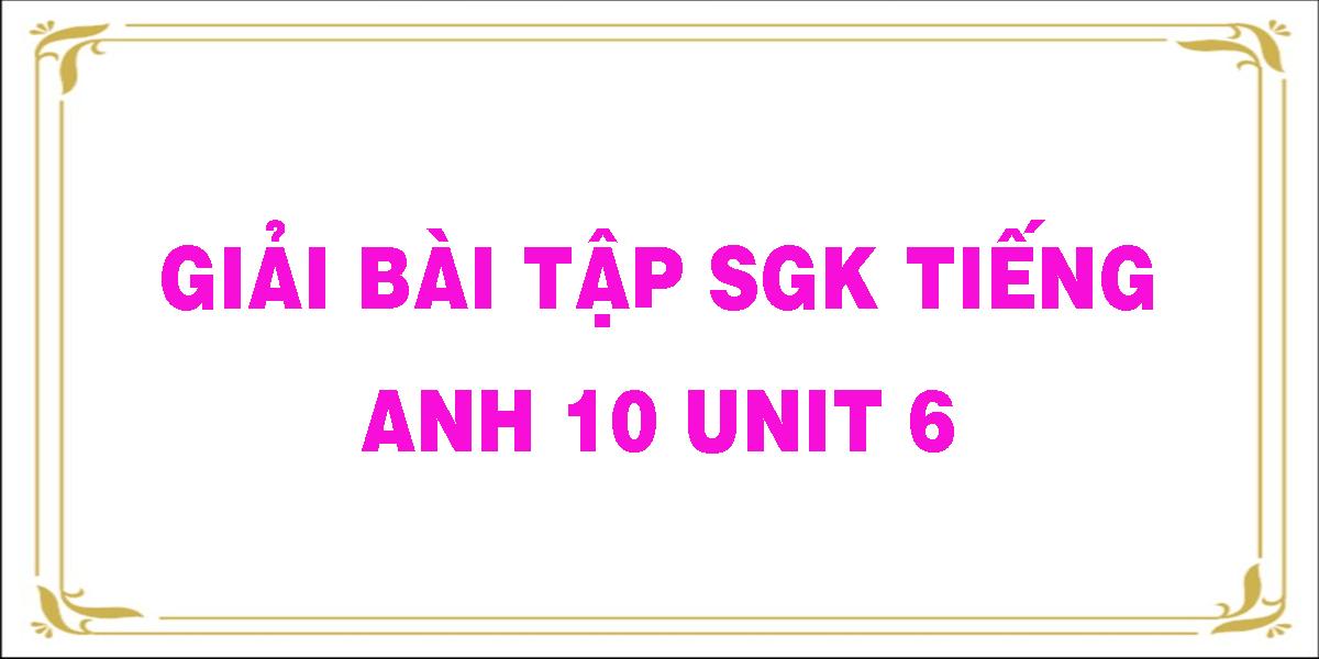 giai-bai-tap-sgk-tieng-anh-10-unit-6.png