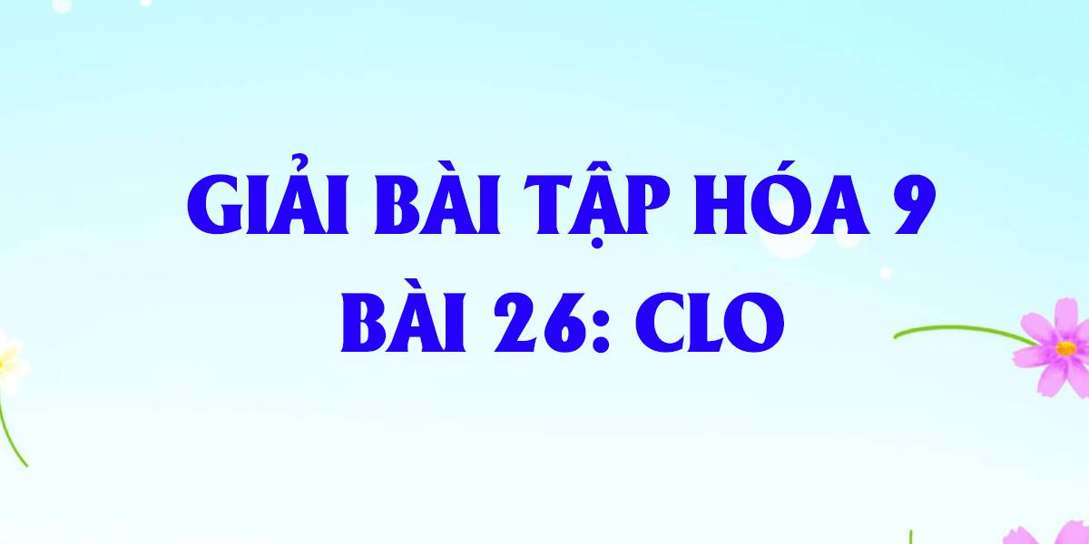 giai-bai-tap-hoa-9-bai-26-clo-day-du-nhat.png