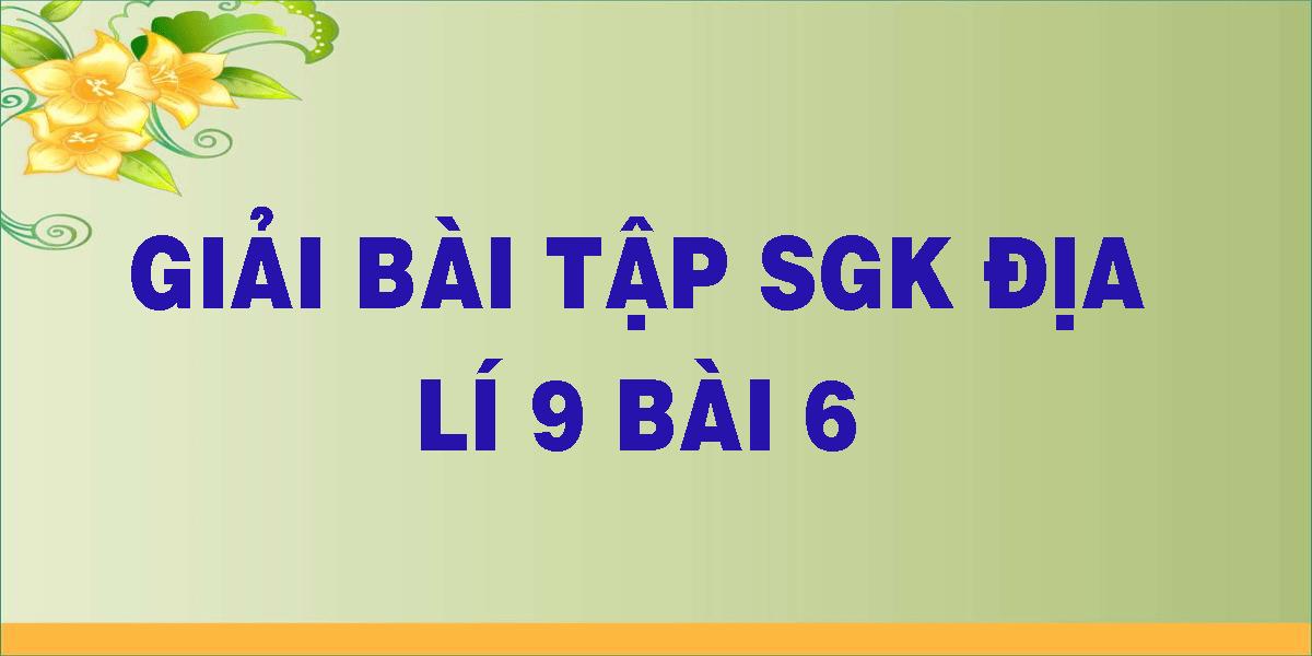 giai-bai-tap-sgk-dia-li-9-bai-6.png