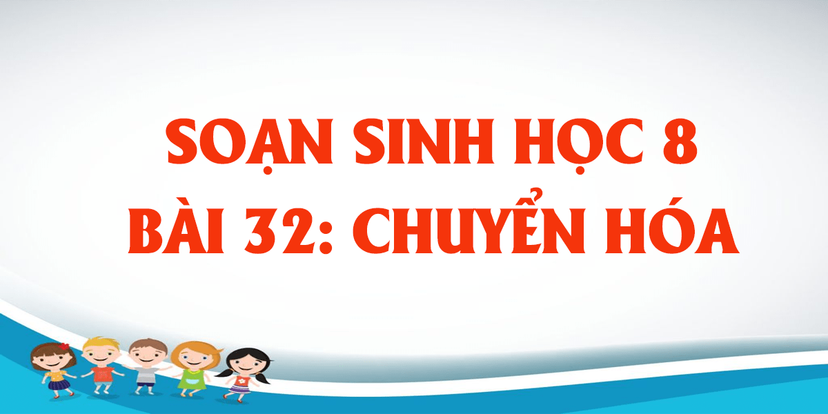 soan-sinh-hoc-8-bai-32-chuyen-hoa-day-du-nhat.png