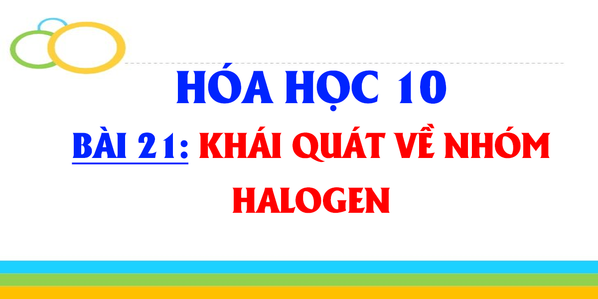 giai-hoa-10-bai-21-khai-quat-ve-nhom-halogen-day-du-nhat.png