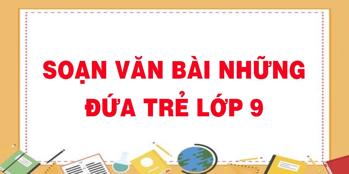 soan-van-bai-nhung-dua-tre-lop-9.png