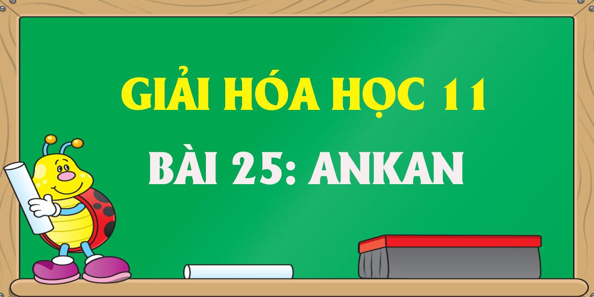 huong-dan-giai-hoa-11-bai-25-ankan-day-du-nhat.png