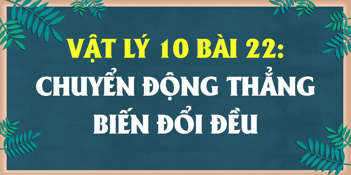 giai-bai-tap-vat-ly-10-bai-22-chuyen-dong-thang-bien-doi-deu.png
