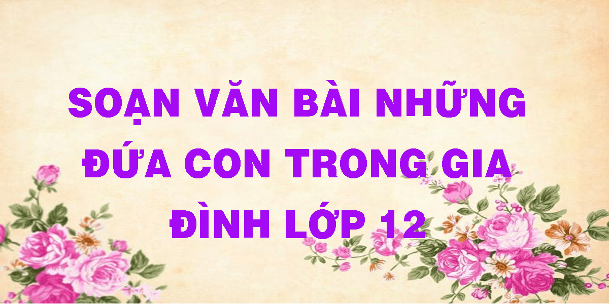 soan-van-bai-nhung-dua-con-trong-gia-dinh-lop-12.png