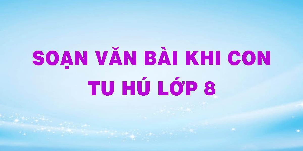 soan-van-bai-khi-con-tu-hu-lop-8.png