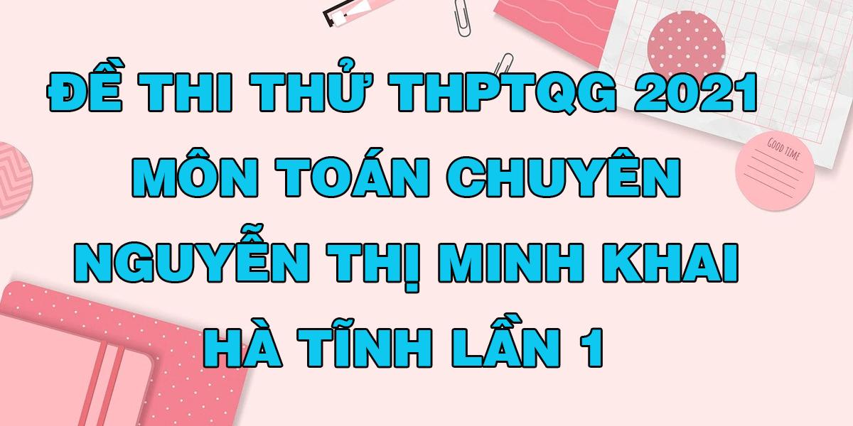 de-thi-thu-tot-nghiep-thpt-2021-mon-toan-truong-chuyen-ntmk-ha-tinh-lan-1.png