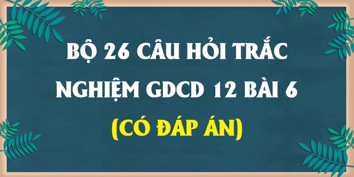 trac-nghiem-gdcd-12-bai-6-26-cau-hoi-co-dap-an.png