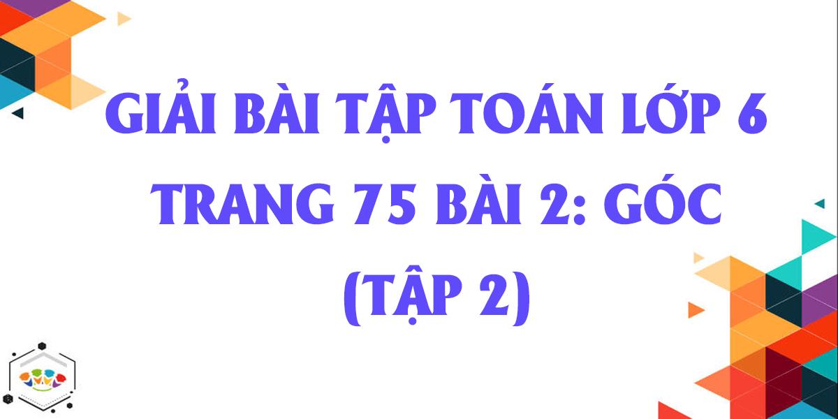 giai-bai-tap-toan-lop-6-trang-75-bai-2-goc-tap-2-hay-nhat.png