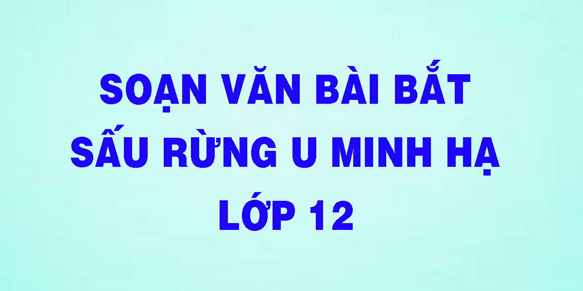 soan-van-bai-bat-sau-rung-u-minh-lop-12.png
