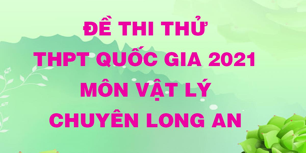 de-thi-thu-tot-nghiep-thpt-mon-ly-2021-co-dap-an-truong-chuyen-long-an.png