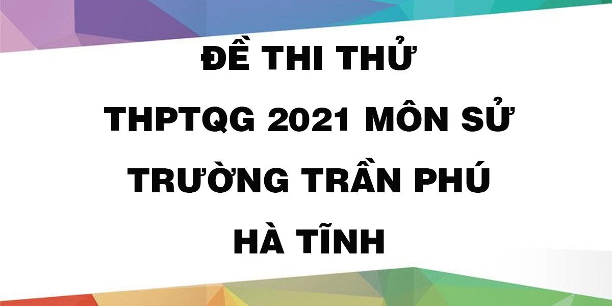 de-thi-thu-tot-nghiep-thpt-2021-mon-su-truong-tran-phu-ha-tinh.png