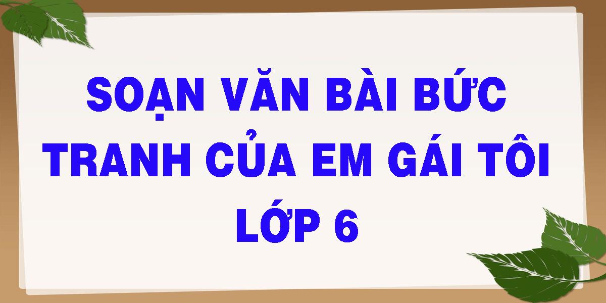 soan-van-bai-buc-tranh-cua-em-gai-toi-lop-6.png