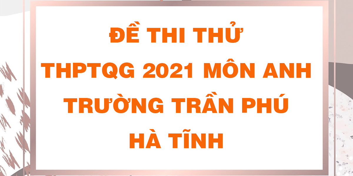 de-thi-thu-tot-nghiep-thpt-2021-mon-anh-truong-tran-phu-ha-tinh.png