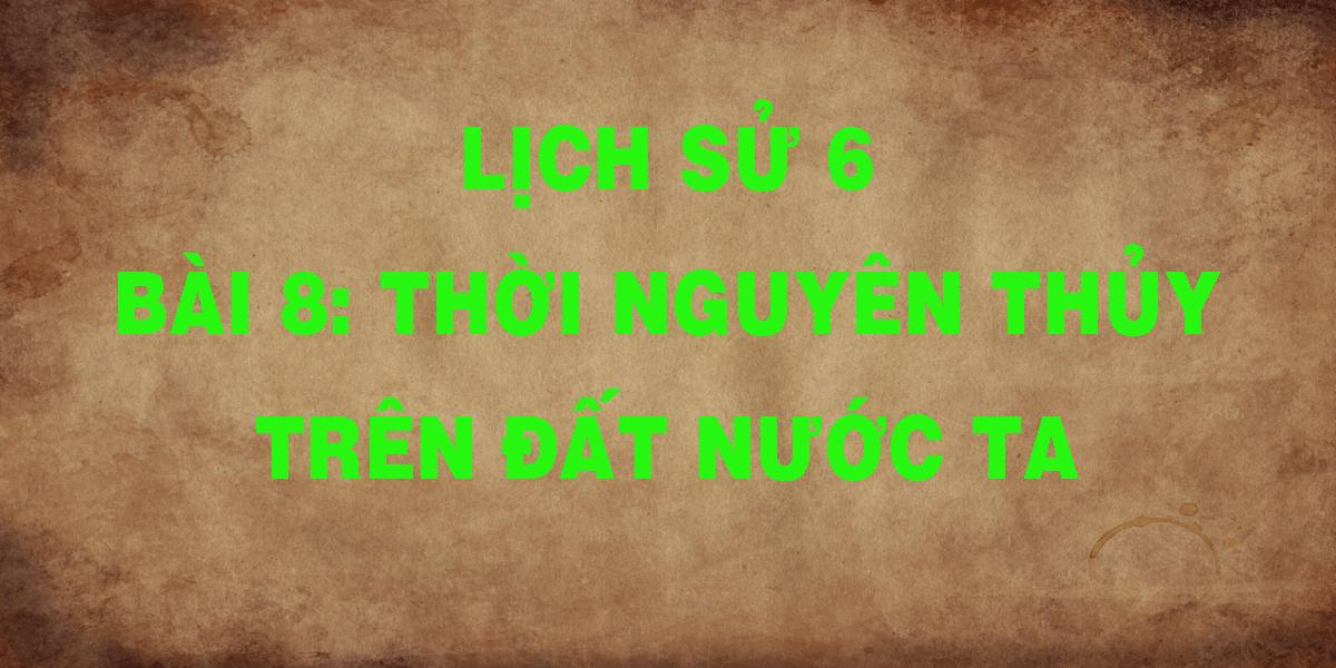lich-su-6-bai-8-thoi-nguyen-thuy-tren-dat-nuoc-ta.png