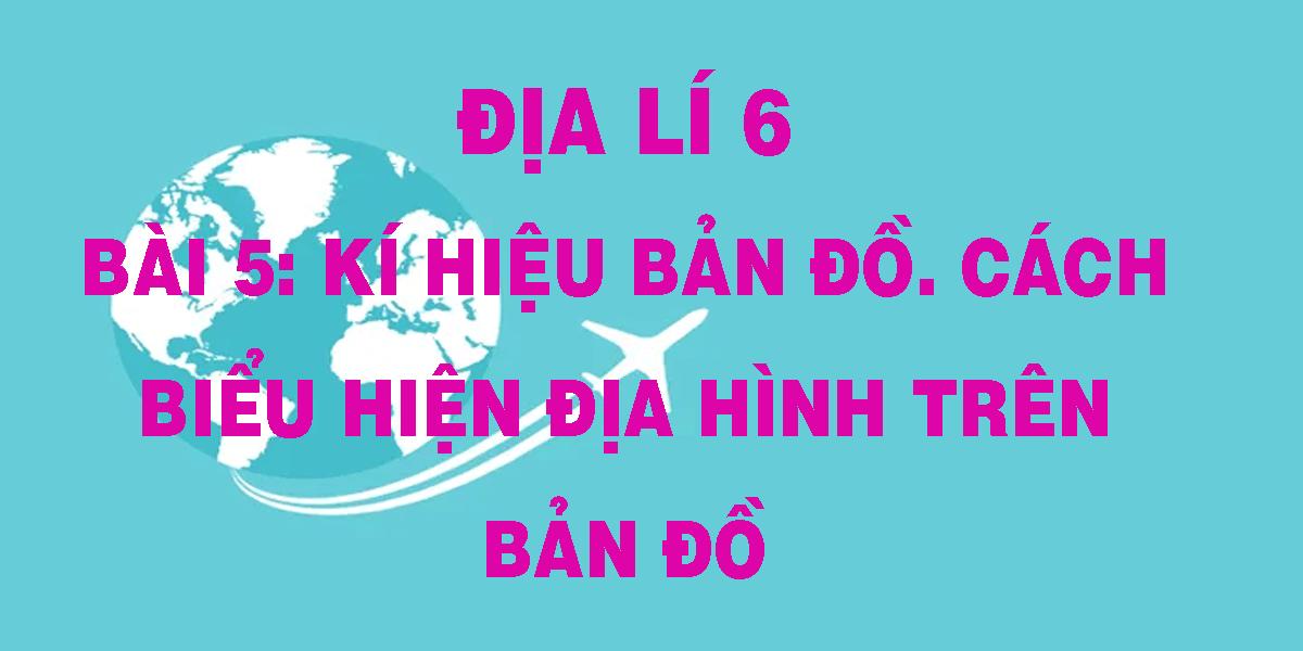 dia-li-6-bai-5-ki-hieu-ban-do-cach-bieu-hien-dia-hinh-tren-ban-do.png