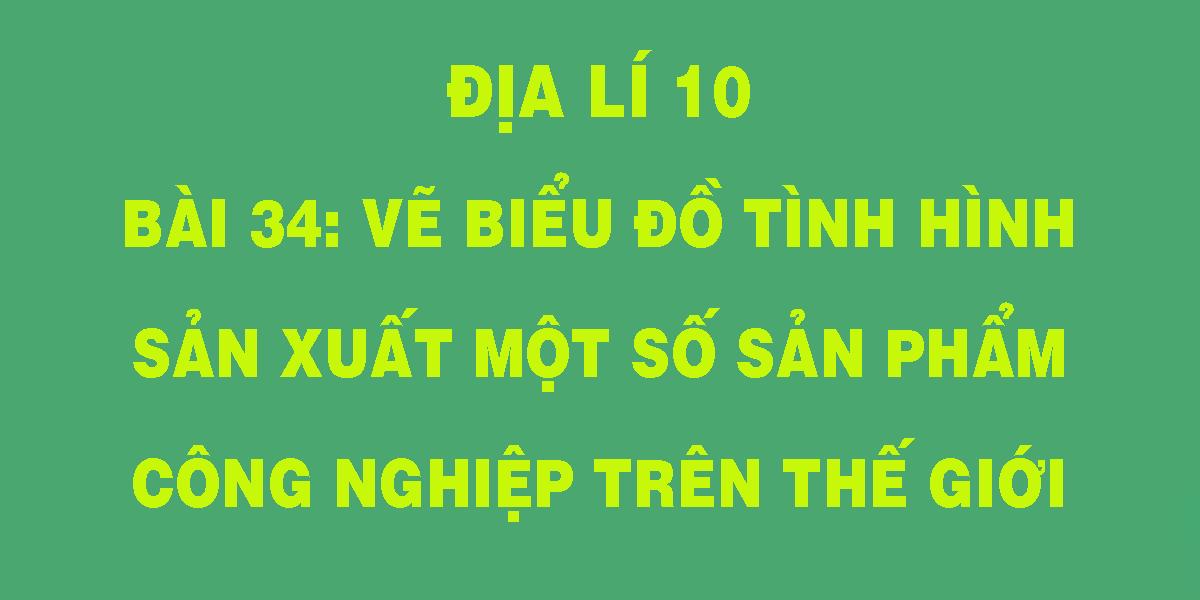dia-li-10-bai-34-ve-bieu-do-tinh-hinh-san-xuat-mot-so-san-pham-cong-nghiep-tren-the-gioi.png
