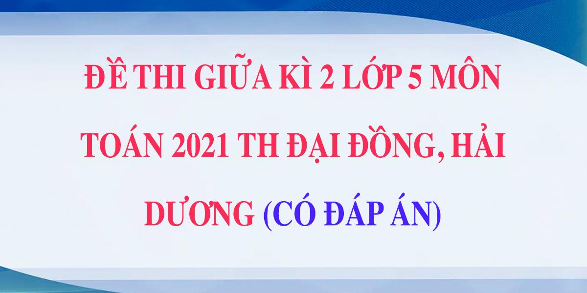 dap-an-de-thi-giua-hoc-ki-2-lop-5-mon-toan-2021-th-dai-dong-hai-duong.png