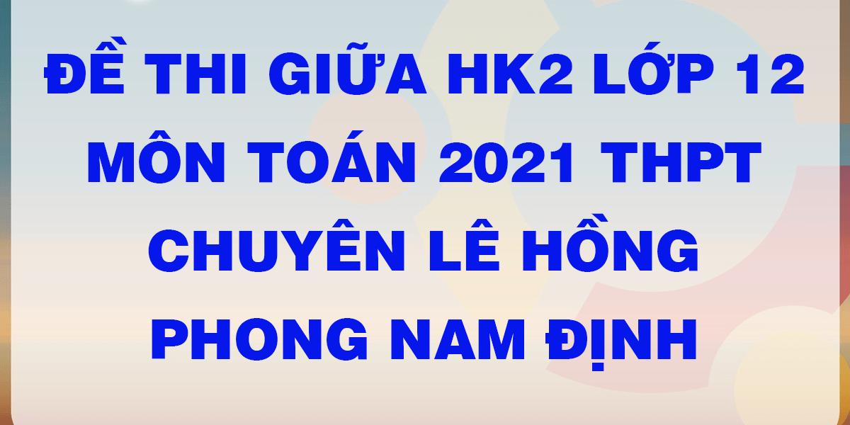 de-thi-giua-ki-2-lop-12-mon-toan-thpt-chuyen-le-hong-phong-nam-dinh.png