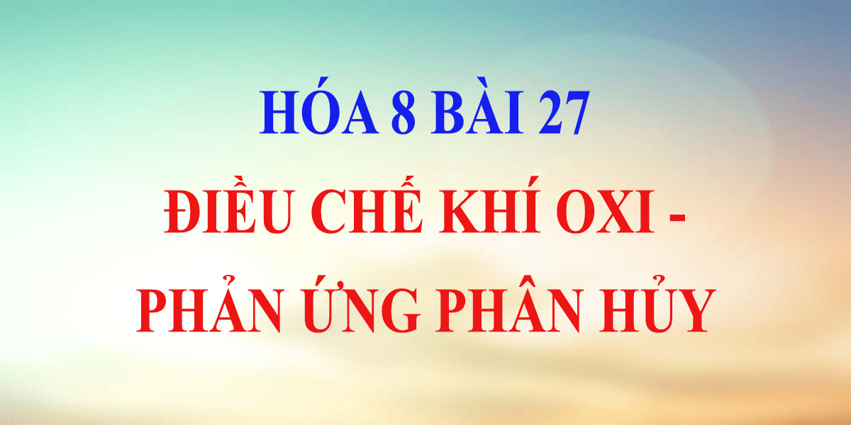 giai-bai-tap-hoa-8-bai-27-dieu-che-khi-oxi-phan-ung-phan-huy.png