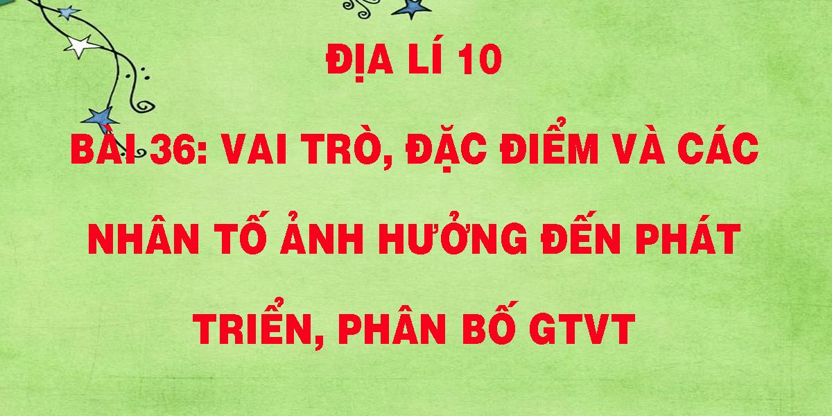 dia-li-10-bai-36-vai-tro-dac-diem-va-cac-nhan-to-anh-huong-den-phat-trien-phan-bo-gtvt.png
