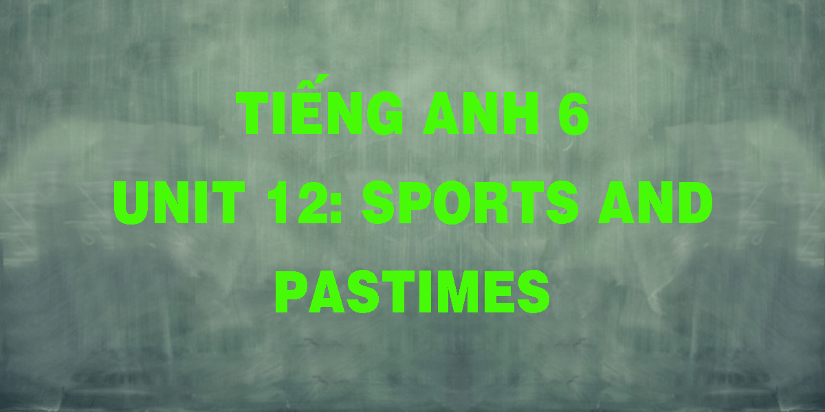 tieng-anh-6-unit-12-sports-and-pastimes.png