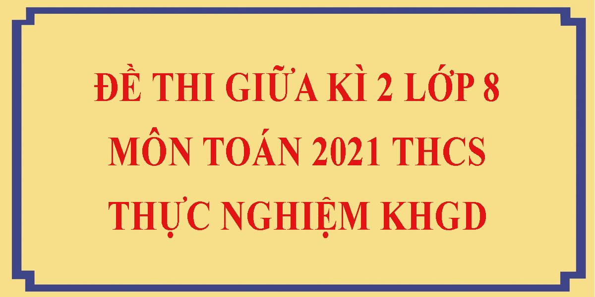 de-thi-giua-hoc-ki-2-lop-8-mon-toan-2021-thcs-thuc-nghiem-khgd.png