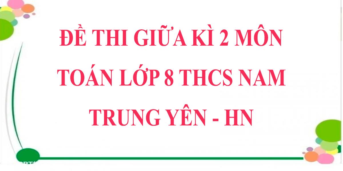 de-thi-giua-hoc-ki-2-lop-8-mon-toan-2021-thcs-nam-trung-yen-ha-noi.png