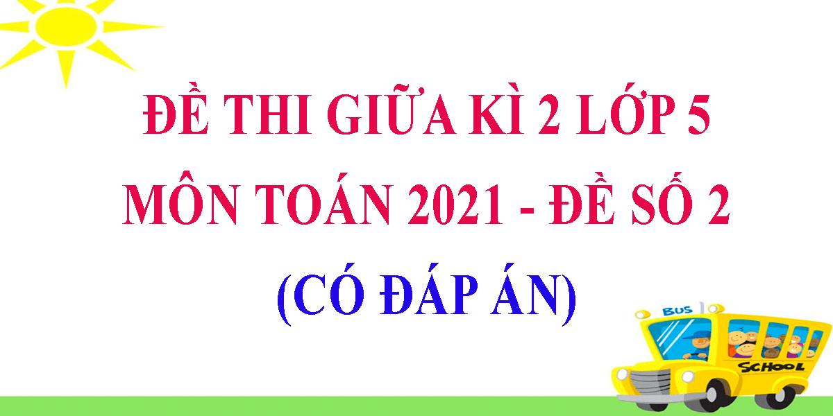 de-thi-giua-ki-2-lop-5-mon-toan-2021-de-so-2-co-dap-an.png