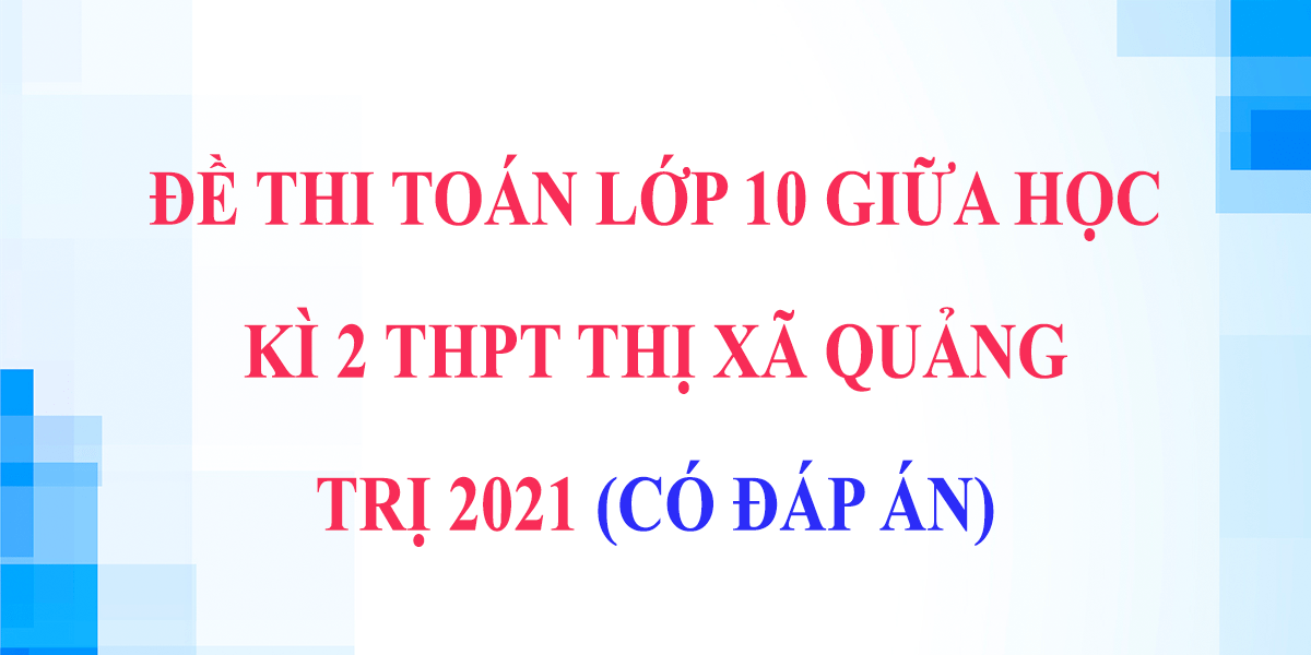 de-thi-giua-hoc-ki-2-lop-10-mon-toan-thpt-thi-xa-quang-tri-2021.png