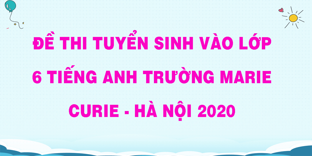 de-thi-tuyen-sinh-vao-lop-6-tieng-anh-truong-marie-curie-ha-noi-2020.png