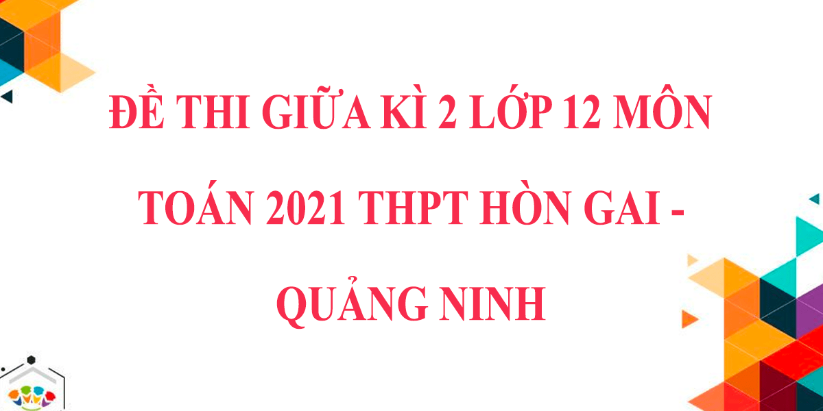 de-thi-giua-hoc-ki-2-lop-12-mon-toan-2021-thpt-hon-gai-quang-ninh.png