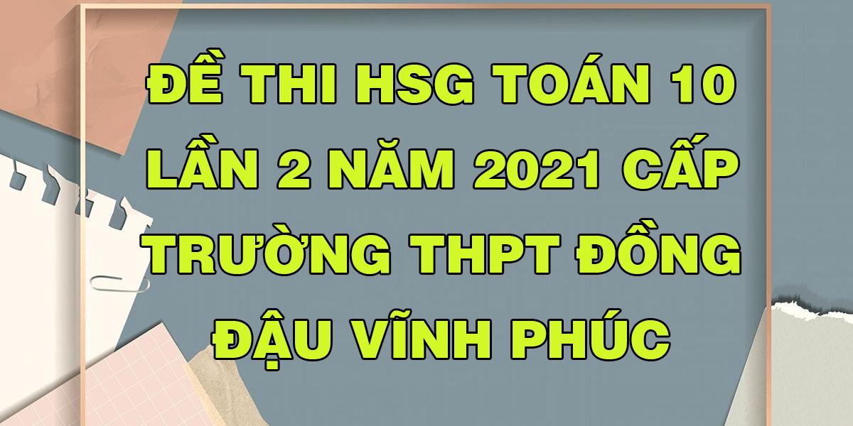 de-thi-hsg-lop-10-2021-mon-toan-truong-dong-dau-vinh-phuc.png